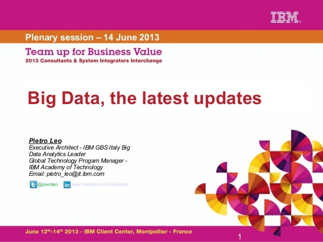 Big Data, the latest updates 1 Plenary session – 14 June 2013 Pietro Leo Executive Architect - IBM GBS Italy Big Data Anal...