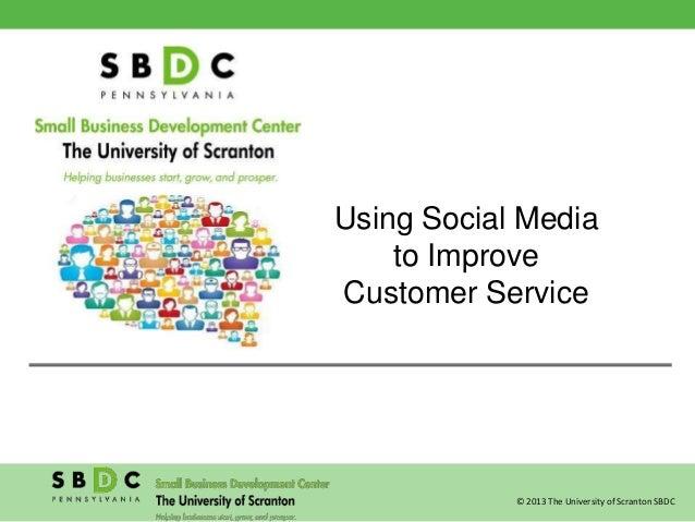© 2013 The University of Scranton SBDC Using Social Media to Improve Customer Service