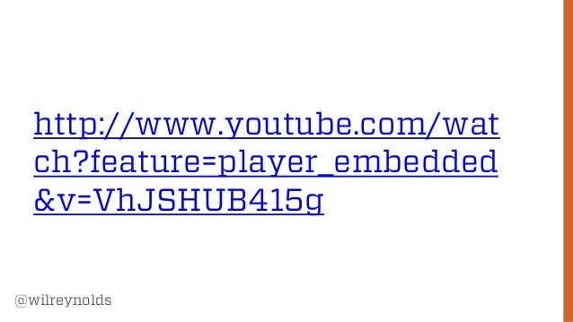 http://www.youtube.com/wat ch?feature=player_embedded &v=VhJSHUB415g @wilreynolds  29