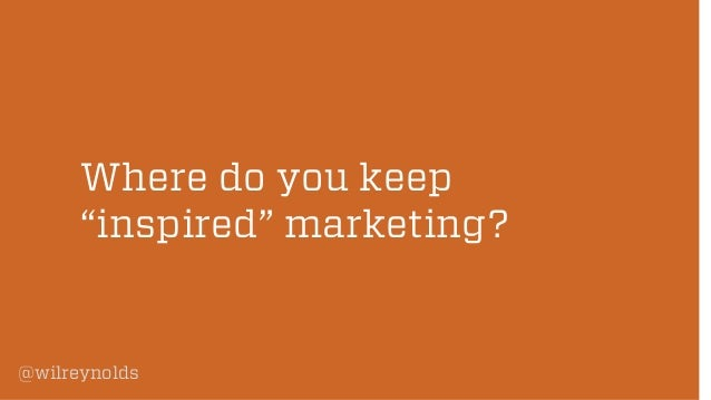 "Where do you keep ""inspired"" marketing?  @wilreynolds"