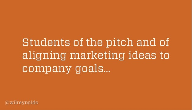 Students of the pitch and of aligning marketing ideas to company goals… @wilreynolds