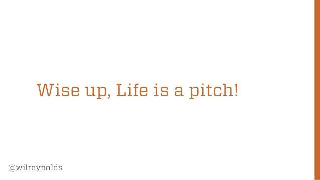 Wise up, Life is a pitch!  @wilreynolds  5