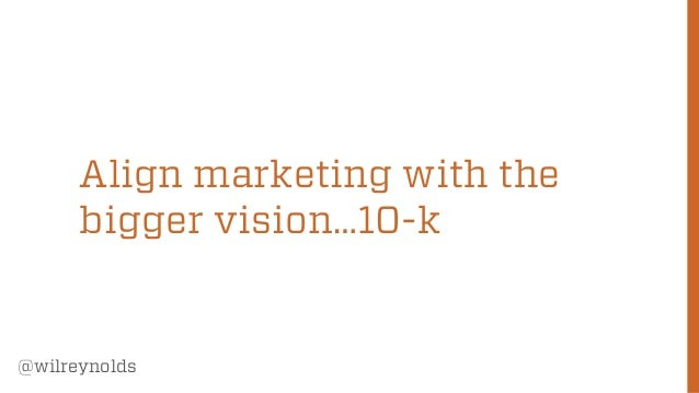 Align marketing with the bigger vision…10-k  @wilreynolds  55