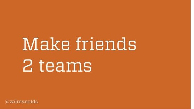 Make friends 2 teams @wilreynolds
