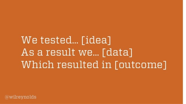 We tested… [idea] As a result we… [data] Which resulted in [outcome] @wilreynolds