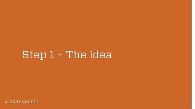 Step 1 – The idea  @wilreynolds