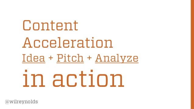 Content Acceleration  Idea + Pitch + Analyze  in action @wilreynolds  80