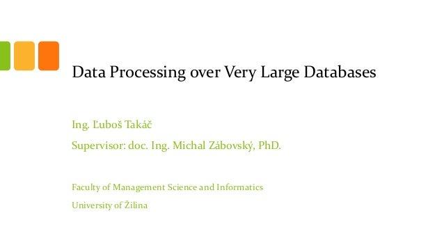 Data Processing over Very Large Databases Ing. Ľuboš Takáč Supervisor: doc. Ing. Michal Zábovský, PhD. Faculty of Manageme...