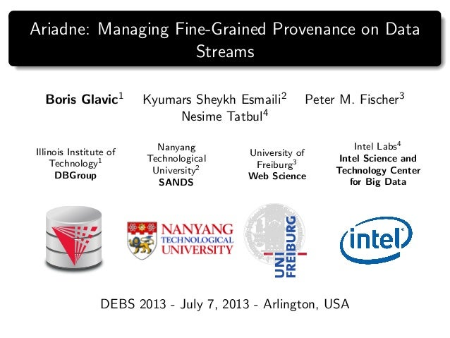 Ariadne: Managing Fine-Grained Provenance on Data Streams Boris Glavic1 Kyumars Sheykh Esmaili2 Peter M. Fischer3 Nesime T...