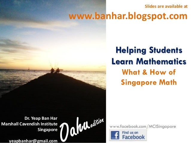 Slides are available at  www.banhar.blogspot.com Helping Students Learn Mathematics What & How of Singapore Math  Dr. Yeap...