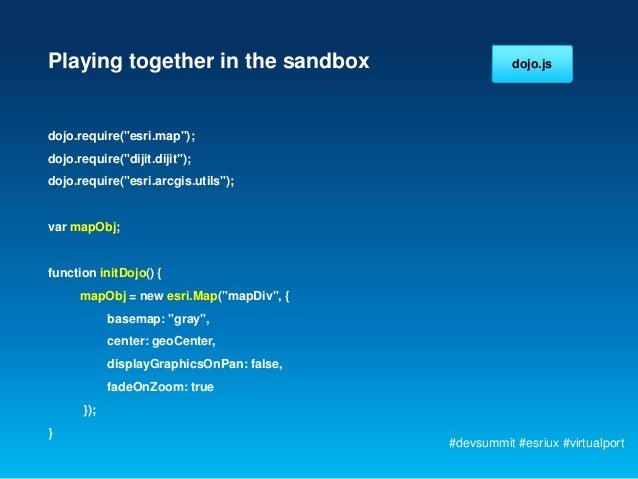 "Playing together in the sandbox                       dojo.jsdojo.require(""esri.map"");dojo.require(""dijit.dijit"");dojo.req..."