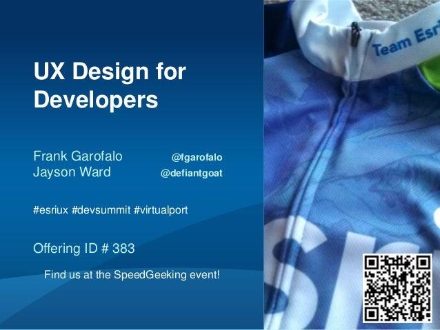 UX Design forDevelopersFrank Garofalo             @fgarofaloJayson Ward              @defiantgoat#esriux #devsummit #virtu...