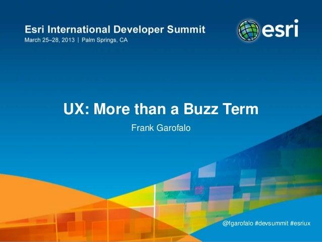UX: More than a Buzz Term        Frank Garofalo                         @fgarofalo #devsummit #esriux                     ...