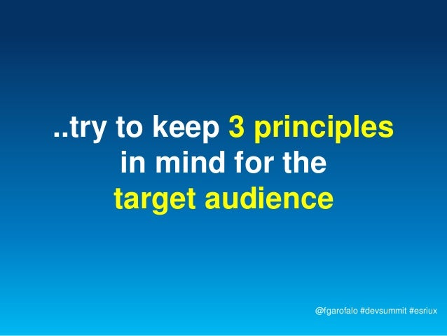 ..try to keep 3 principles       in mind for the      target audience                   @fgarofalo #devsummit #esriux