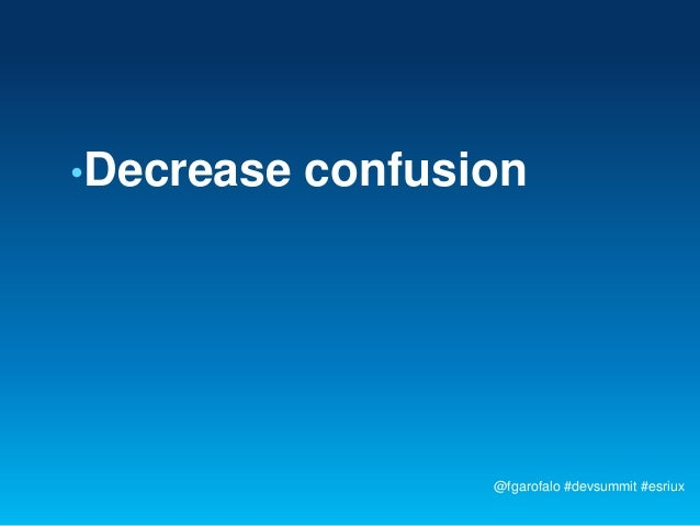 •Decrease   confusion                   @fgarofalo #devsummit #esriux