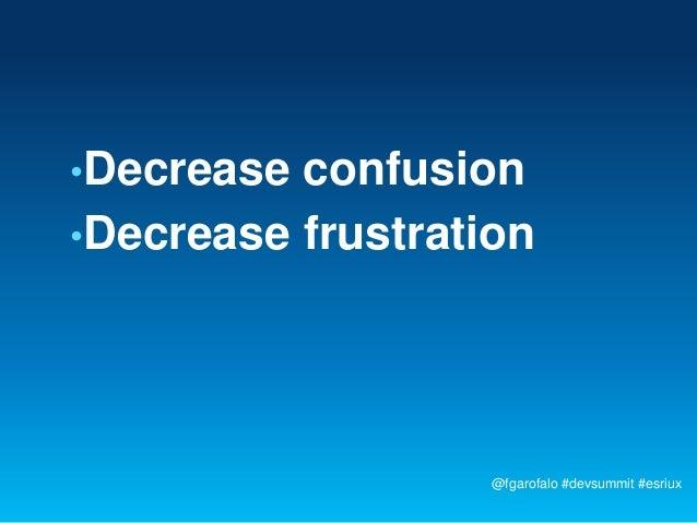 •Decrease confusion•Decrease frustration                   @fgarofalo #devsummit #esriux