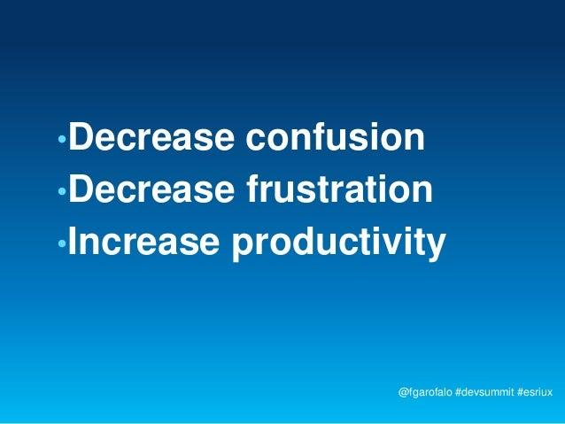 •Decrease  confusion•Decrease frustration•Increase productivity                   @fgarofalo #devsummit #esriux