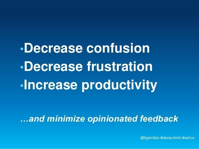 •Decrease  confusion•Decrease frustration•Increase productivity…and minimize opinionated feedback                         ...