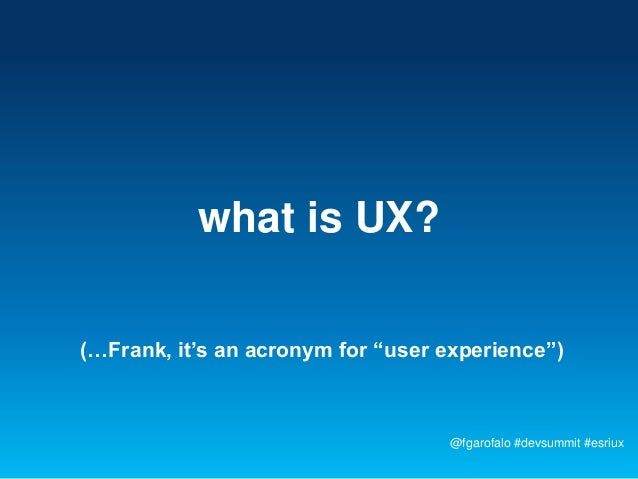 "what is UX?(…Frank, it's an acronym for ""user experience"")                                   @fgarofalo #devsummit #esriux"
