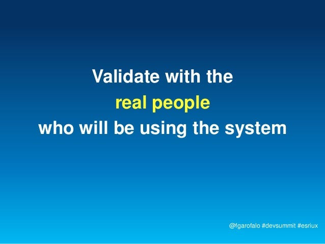 Validate with the         real peoplewho will be using the system                     @fgarofalo #devsummit #esriux