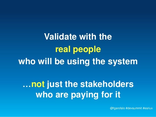 Validate with the         real peoplewho will be using the system…not just the stakeholders  who are paying for it        ...