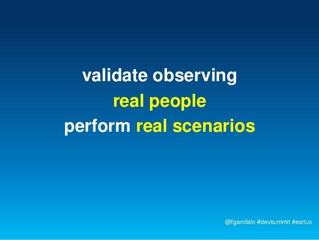 validate observing      real peopleperform real scenarios                  @fgarofalo #devsummit #esriux