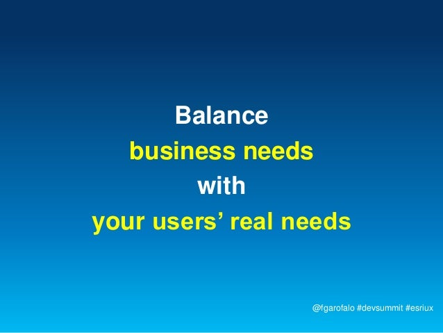 Balance   business needs        withyour users' real needs                  @fgarofalo #devsummit #esriux