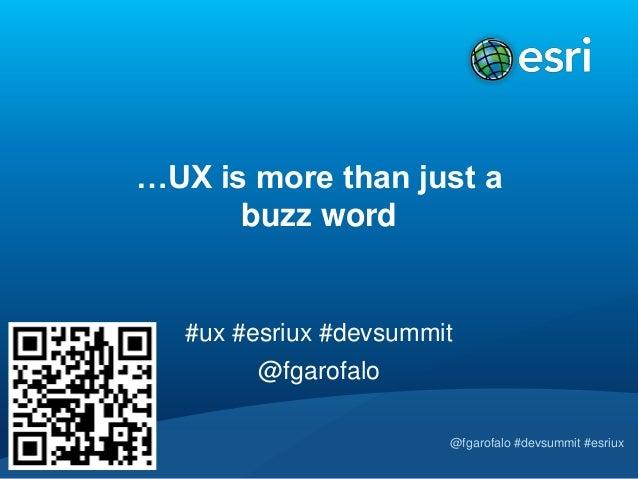 …UX is more than just a      buzz word   #ux #esriux #devsummit        @fgarofalo                        @fgarofalo #devsu...