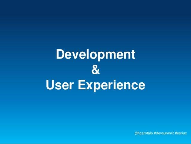 Development       &User Experience             @fgarofalo #devsummit #esriux