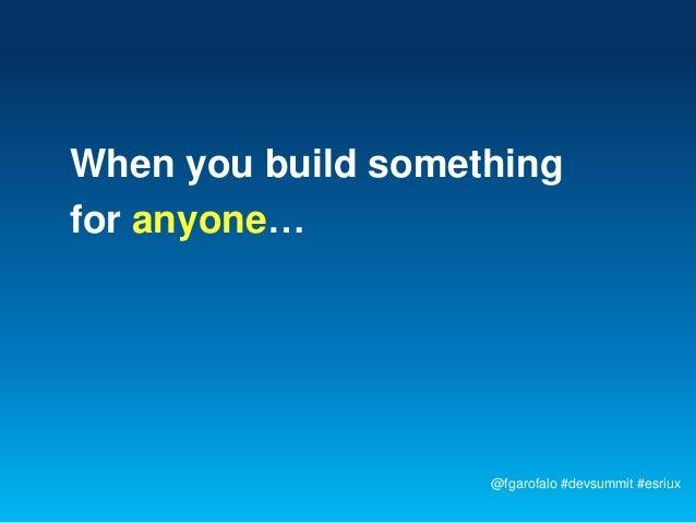 When you build somethingfor anyone…                    @fgarofalo #devsummit #esriux