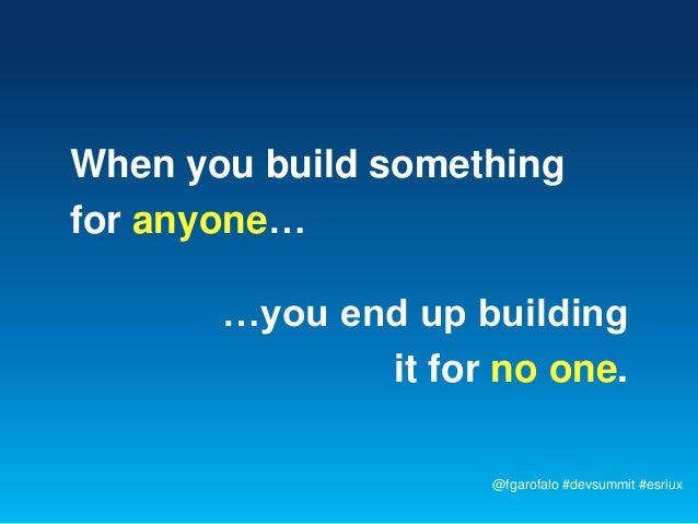 When you build somethingfor anyone…       …you end up building              it for no one.                    @fgarofalo #...