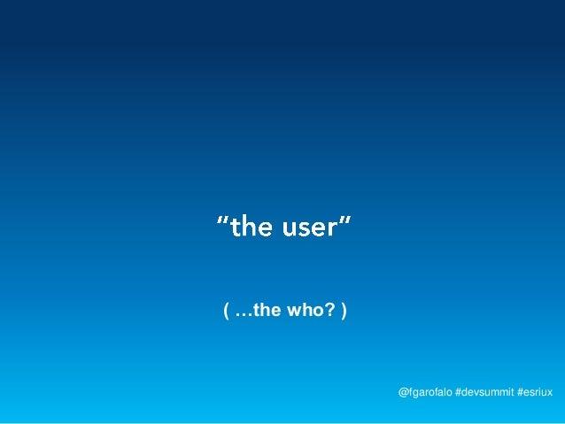 ( …the who? )                @fgarofalo #devsummit #esriux