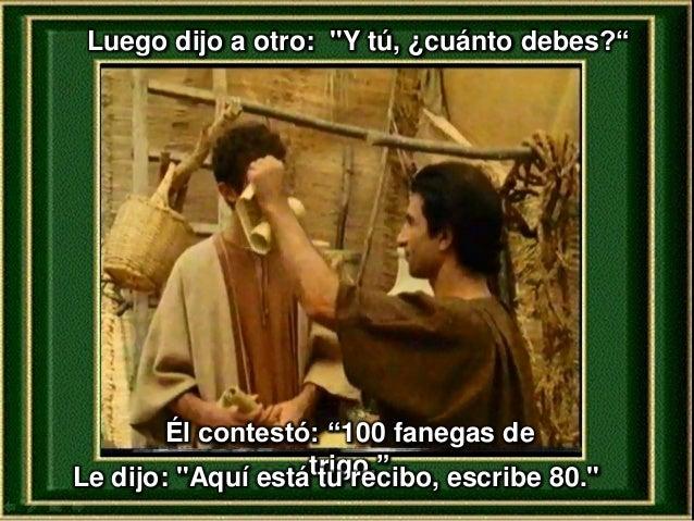 """Luego dijo a otro: """"Y tú, ¿cuánto debes?"""" Él contestó: """"100 fanegas de trigo.""""Le dijo: """"Aquí está tu recibo, escribe 80."""""""