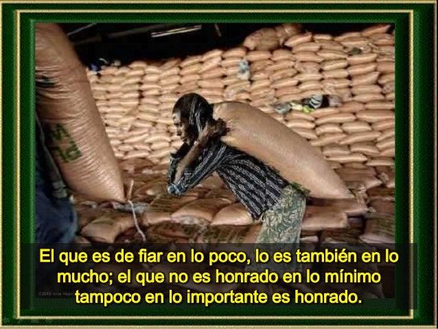 El que es de fiar en lo poco, lo es también en lo mucho; el que no es honrado en lo mínimo tampoco en lo importante es hon...