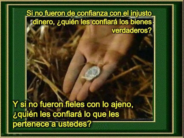 Si no fueron de confianza con el injusto dinero, ¿quién les confiará los bienes verdaderos? Y si no fueron fieles con lo a...