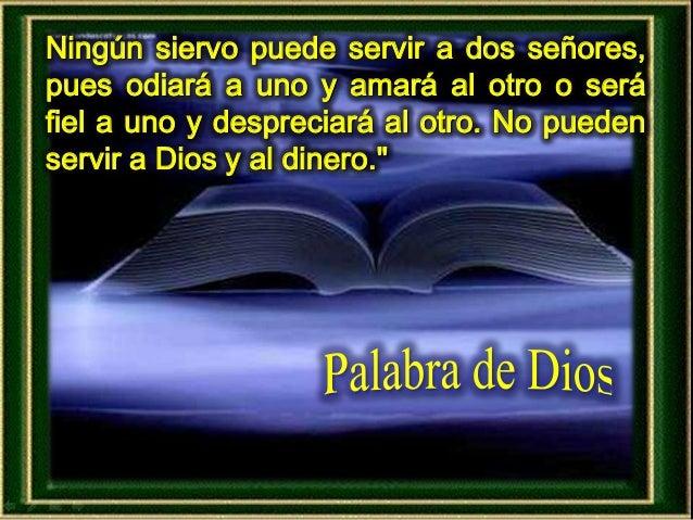Ningún siervo puede servir a dos señores, pues odiará a uno y amará al otro o será fiel a uno y despreciará al otro. No pu...