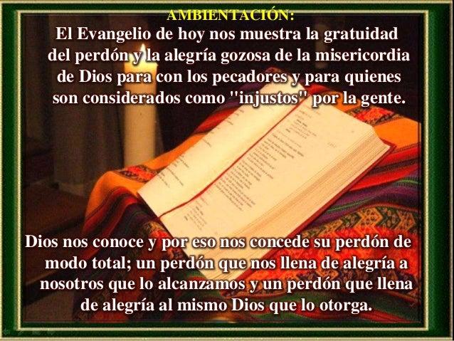AMBIENTACIÓN: El Evangelio de hoy nos muestra la gratuidad del perdón y la alegría gozosa de la misericordia de Dios para ...