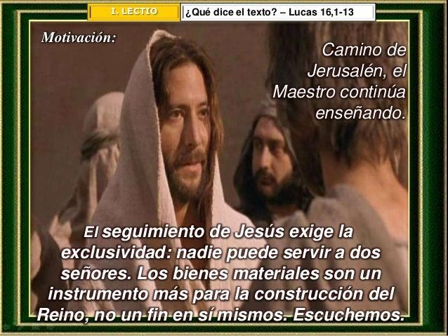 I. LECTIO ¿Qué dice el texto? – Lucas 16,1-13 Motivación: Camino de Jerusalén, el Maestro continúa enseñando. El seguimien...