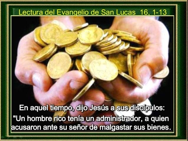 """En aquel tiempo, dijo Jesús a sus discípulos: Lectura del Evangelio de San Lucas 16, 1-13 """"Un hombre rico tenía un adminis..."""