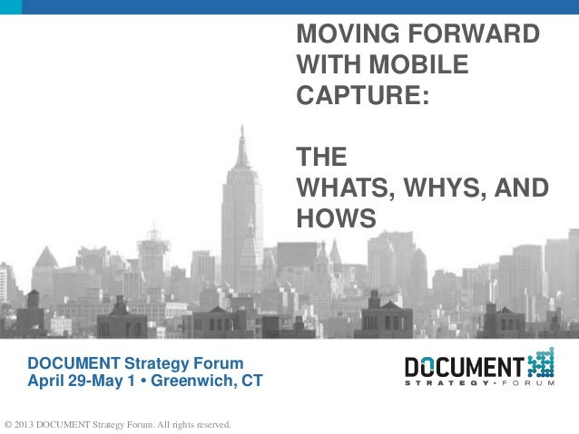 DOCUMENT Strategy Forum April 29-May 1 • Greenwich, CT MOVING FORWARD WITH MOBILE CAPTURE: THE WHATS, WHYS, AND HOWS © 201...