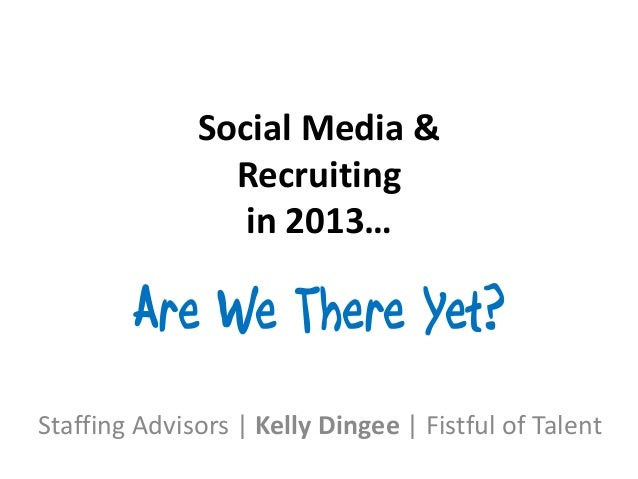 Social Media &                Recruiting                 in 2013…        Are We There Yet?Staffing Advisors   Kelly Dingee...