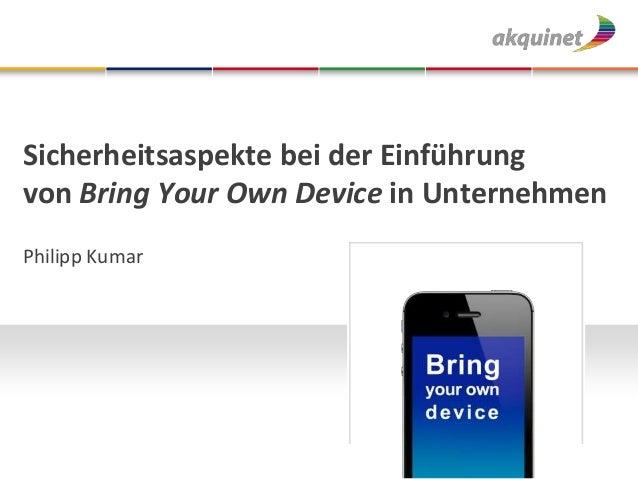 Sicherheitsaspekte bei der Einführung von Bring Your Own Device in Unternehmen Philipp Kumar