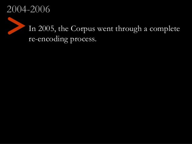 In 2005, the Corpus went through a complete re-encoding process. 2004-2006 >