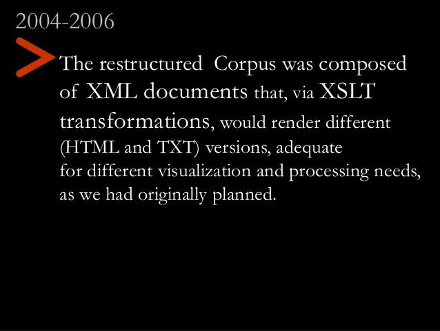 The restructured Corpus was composed of XML documents that, via XSLT transformations, would render different (HTML and TXT...