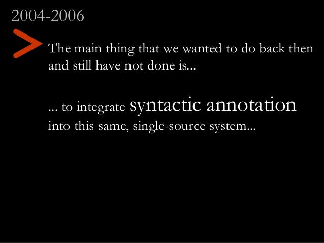 The main thing that we wanted to do back then and still have not done is... ... to integrate syntactic annotation into thi...