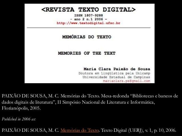 """PAIXÃO DE SOUSA, M. C. Memórias do Texto. Mesa-redonda """"Bibliotecas e bancos de dados digitais de literatura"""", II Simpósio..."""
