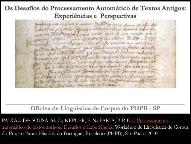 PAIXÃO DE SOUSA, M. C.; KEPLER, F. N.; FARIA, P. P. F. O Processamento automático de textos antigos: Desafios e Experiênci...