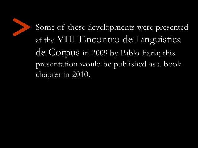 > Some of these developments were presented at the VIII Encontro de Linguística de Corpus in 2009 by Pablo Faria; this pre...