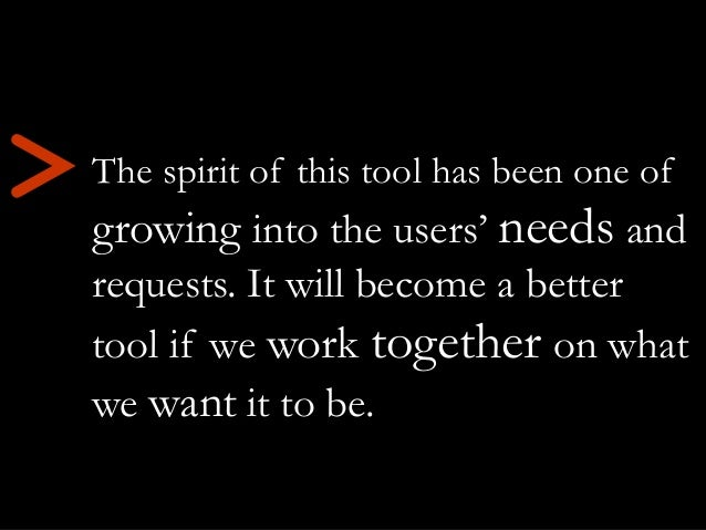 The spirit of this tool has been one of growing into the users' needs and requests. It will become a better tool if we wor...
