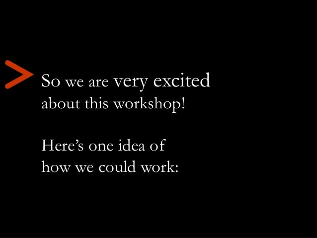 So we are very excited about this workshop! Here's one idea of how we could work: >